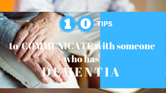 10 tips on how to effectively communicate with someone who has moderate to severe dementia.