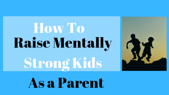 How To Raise Mentally Strong Kids as a Parent