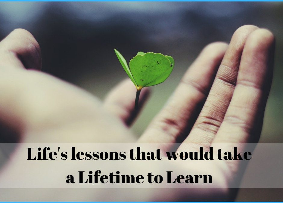 Life's lessons that would take a Lifetime to Learn